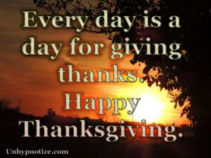 Every day is a day for giving thanks. Thanksgiving shouldn't be about a single day of the year set aside for giving thanks; each day should be seen as Thanksgiving, and we should be thankful each of those days.