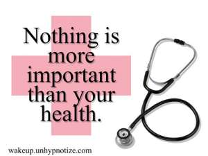 Nothing is more important than your health. Without your health you have nothing. All of the money and the things that you worked so hard to get mean nothing if your health is suffering to the point you can't enjoy them.