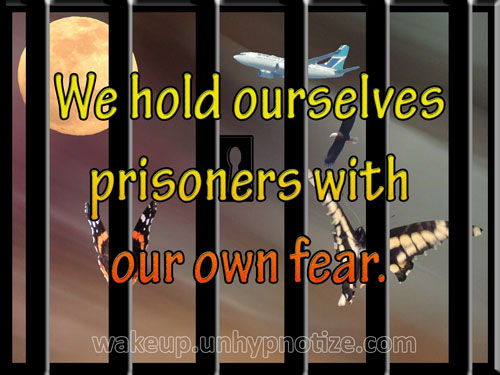 We hold ourselves prisoners with our own fear. The only locks on our jail are being held shut by us; there are no guards.