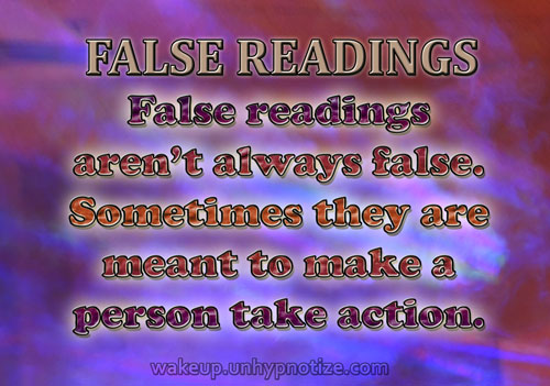False readings aren't always as false as they appear to be. Sometimes readings come out looking false to get a person to act on their own to make something happen in their lives.