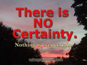 There is no certainty. Nothing is ever certain.