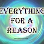Everything happens for a reason. No matter what.
