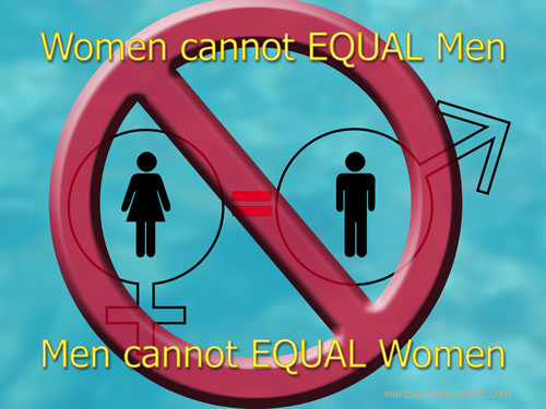 Women cannot equal men. Men cannot equal women.